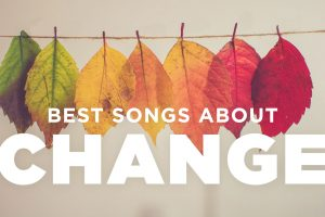10 Best Songs About Change & Transformation