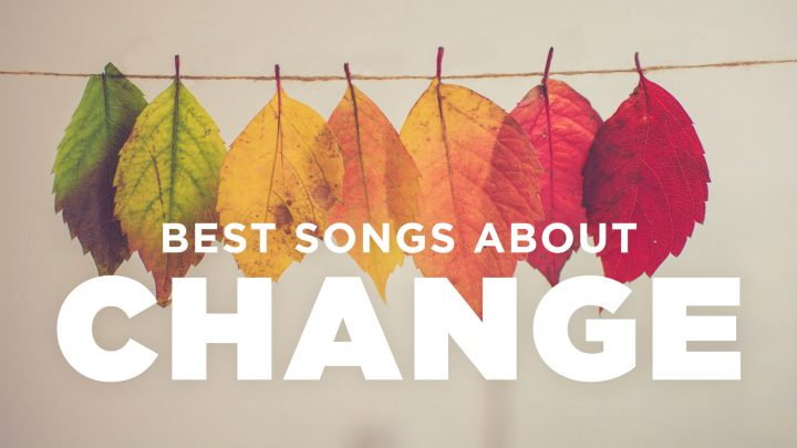 20 Best Songs About Change & Transformation